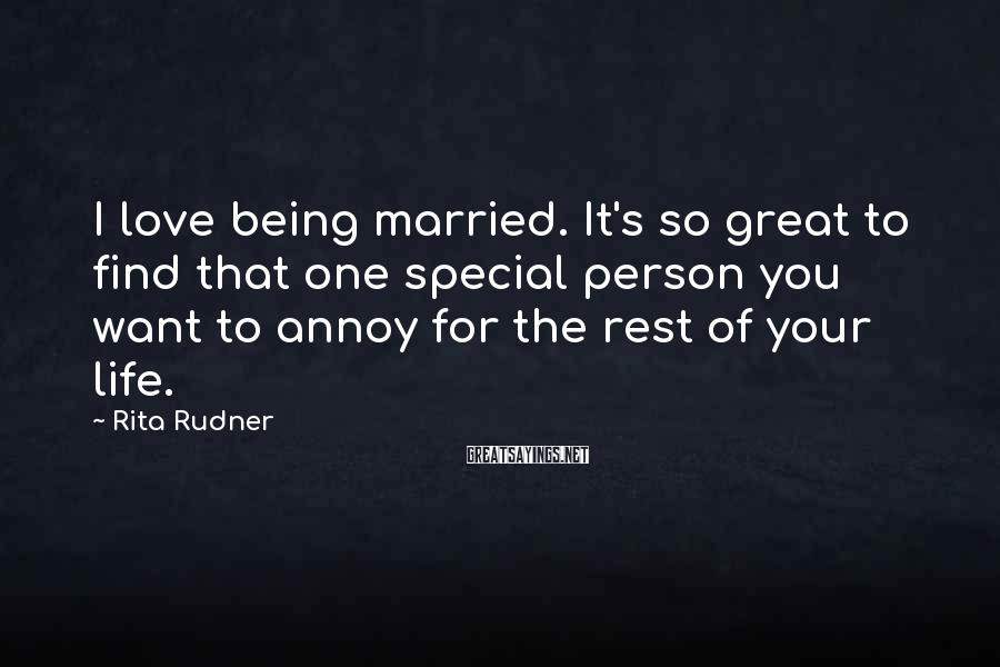 Rita Rudner Sayings: I love being married. It's so great to find that one special person you want