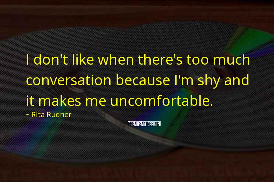 Rita Rudner Sayings: I don't like when there's too much conversation because I'm shy and it makes me