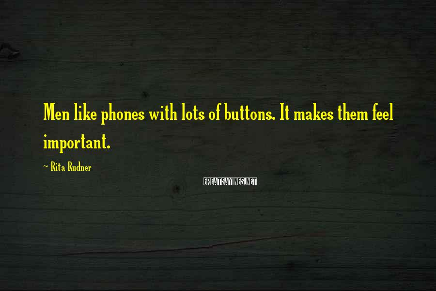 Rita Rudner Sayings: Men like phones with lots of buttons. It makes them feel important.