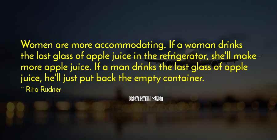 Rita Rudner Sayings: Women are more accommodating. If a woman drinks the last glass of apple juice in