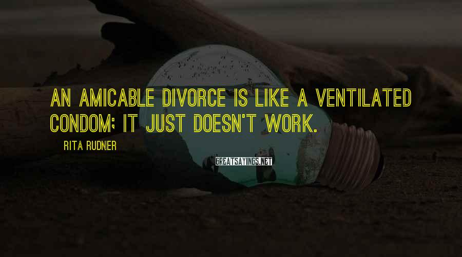 Rita Rudner Sayings: An amicable divorce is like a ventilated condom; it just doesn't work.