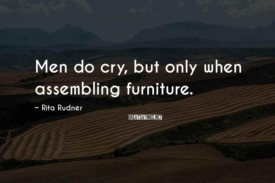 Rita Rudner Sayings: Men do cry, but only when assembling furniture.
