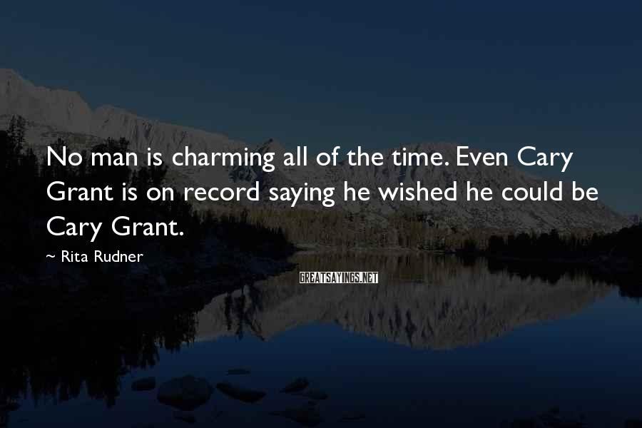 Rita Rudner Sayings: No man is charming all of the time. Even Cary Grant is on record saying