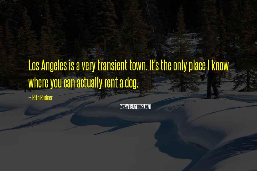 Rita Rudner Sayings: Los Angeles is a very transient town. It's the only place I know where you