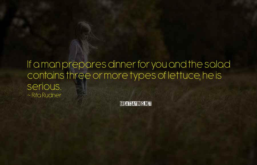 Rita Rudner Sayings: If a man prepares dinner for you and the salad contains three or more types