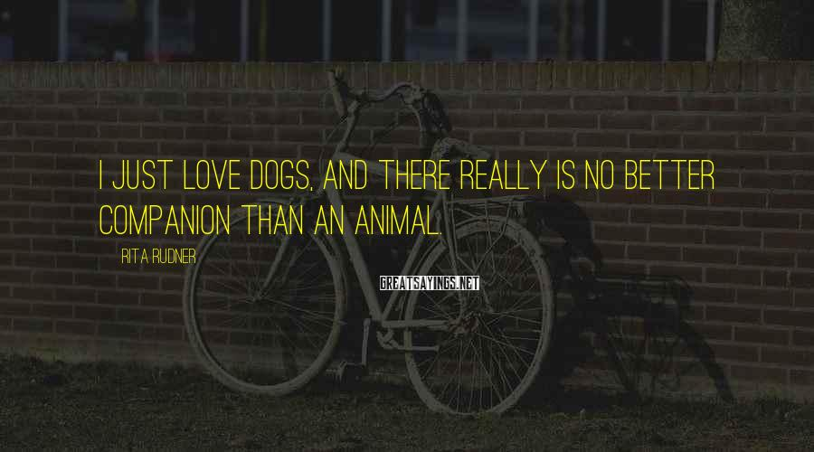 Rita Rudner Sayings: I just love dogs, and there really is no better companion than an animal.