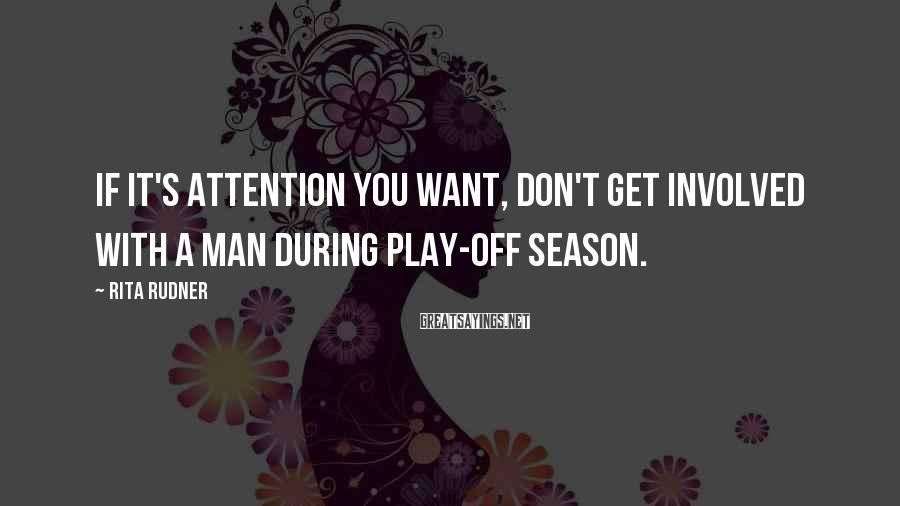 Rita Rudner Sayings: If it's attention you want, don't get involved with a man during play-off season.