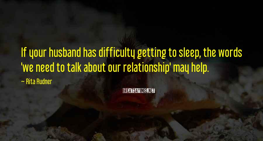 Rita Rudner Sayings: If your husband has difficulty getting to sleep, the words 'we need to talk about