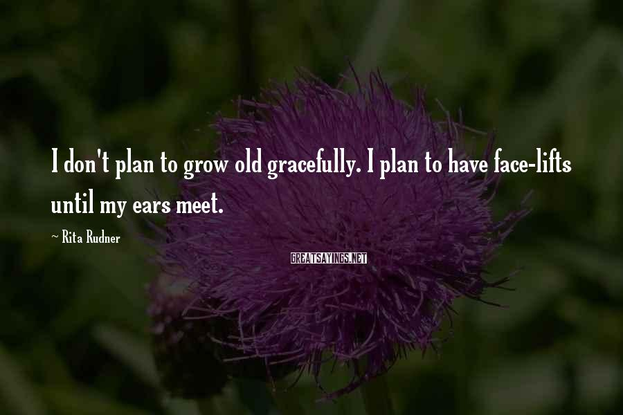 Rita Rudner Sayings: I don't plan to grow old gracefully. I plan to have face-lifts until my ears