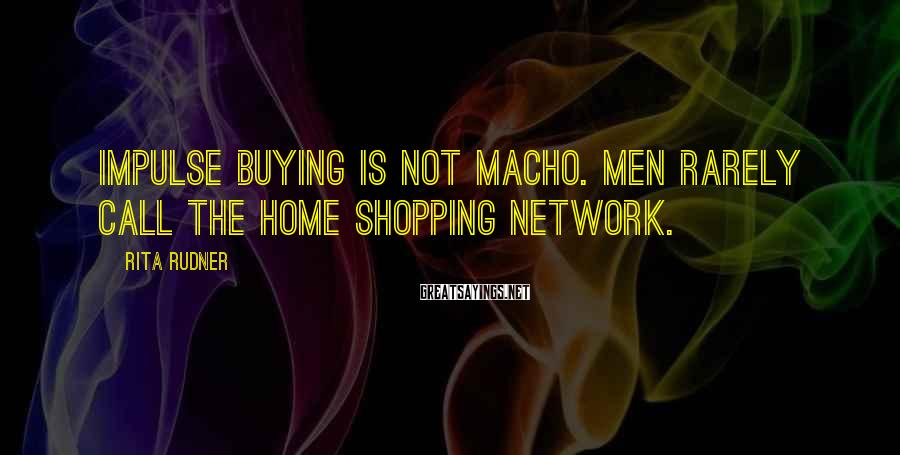 Rita Rudner Sayings: Impulse buying is not macho. Men rarely call the Home Shopping Network.