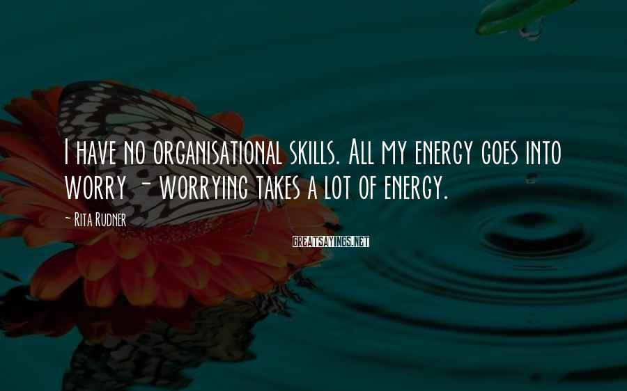 Rita Rudner Sayings: I have no organisational skills. All my energy goes into worry - worrying takes a