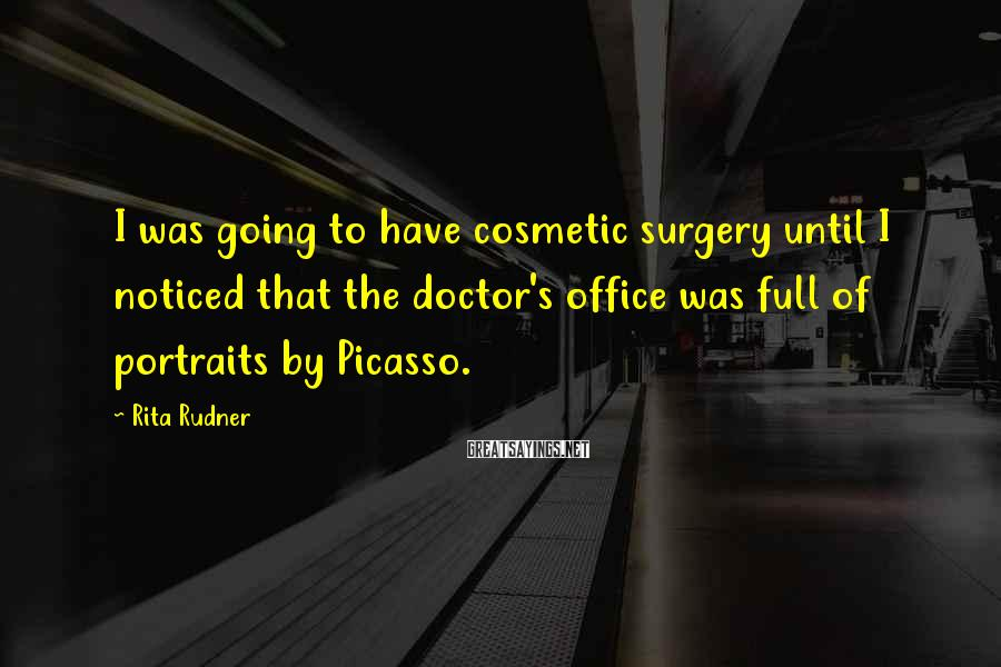 Rita Rudner Sayings: I was going to have cosmetic surgery until I noticed that the doctor's office was