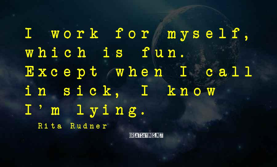 Rita Rudner Sayings: I work for myself, which is fun. Except when I call in sick, I know