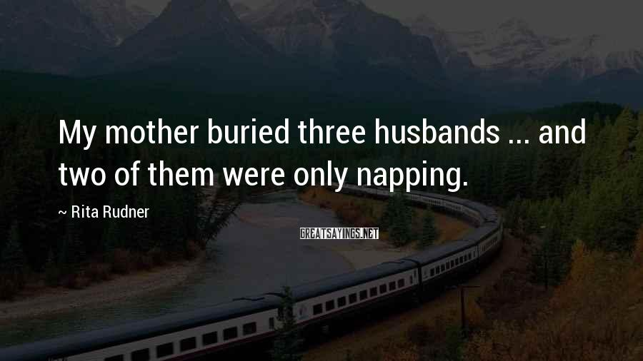 Rita Rudner Sayings: My mother buried three husbands ... and two of them were only napping.