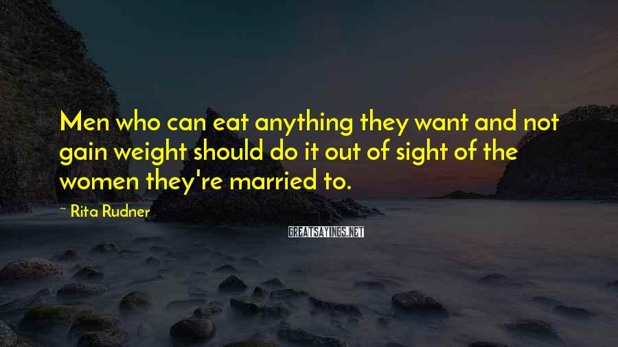 Rita Rudner Sayings: Men who can eat anything they want and not gain weight should do it out