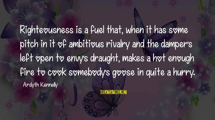 Rivalry Sayings By Ardyth Kennelly: Righteousness is a fuel that, when it has some pitch in it of ambitious rivalry