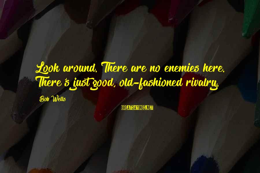 Rivalry Sayings By Bob Wells: Look around. There are no enemies here. There's just good, old-fashioned rivalry.