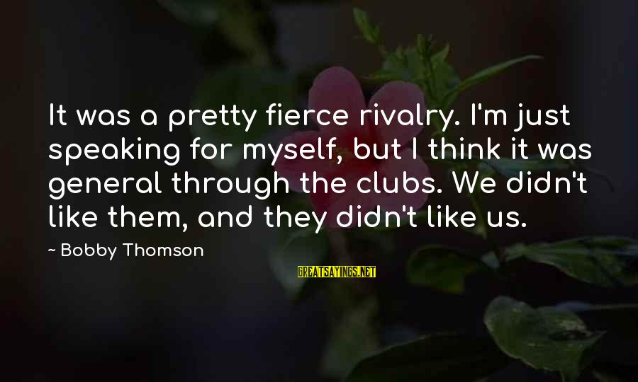 Rivalry Sayings By Bobby Thomson: It was a pretty fierce rivalry. I'm just speaking for myself, but I think it