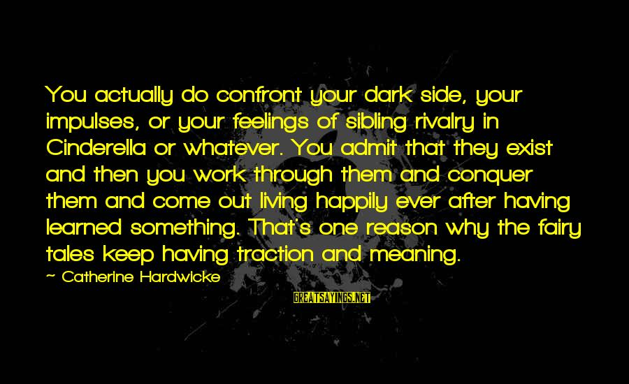 Rivalry Sayings By Catherine Hardwicke: You actually do confront your dark side, your impulses, or your feelings of sibling rivalry