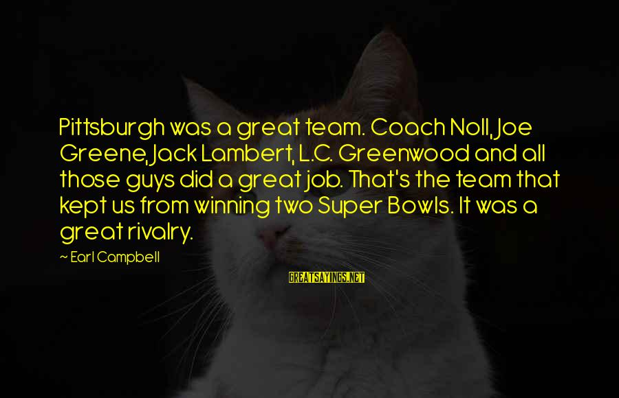 Rivalry Sayings By Earl Campbell: Pittsburgh was a great team. Coach Noll, Joe Greene, Jack Lambert, L.C. Greenwood and all