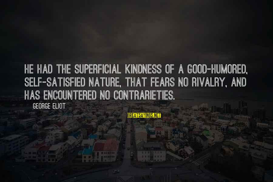 Rivalry Sayings By George Eliot: He had the superficial kindness of a good-humored, self-satisfied nature, that fears no rivalry, and