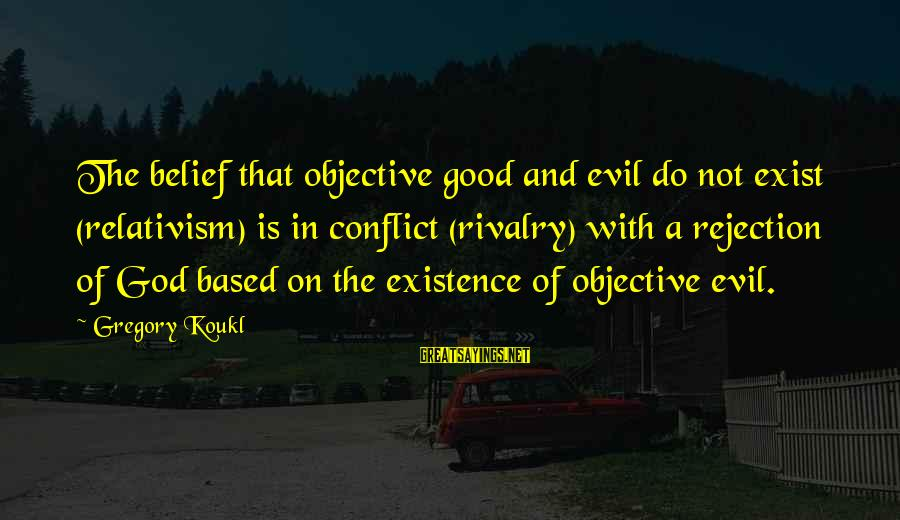 Rivalry Sayings By Gregory Koukl: The belief that objective good and evil do not exist (relativism) is in conflict (rivalry)