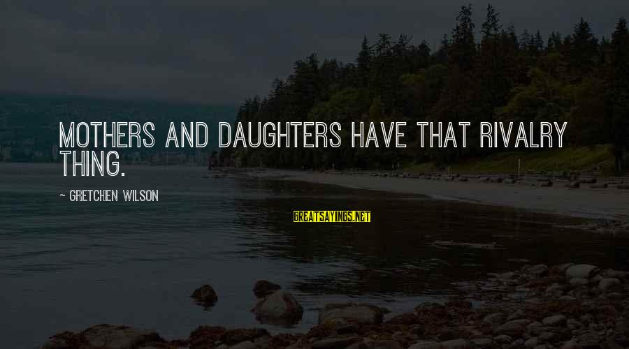 Rivalry Sayings By Gretchen Wilson: Mothers and daughters have that rivalry thing.