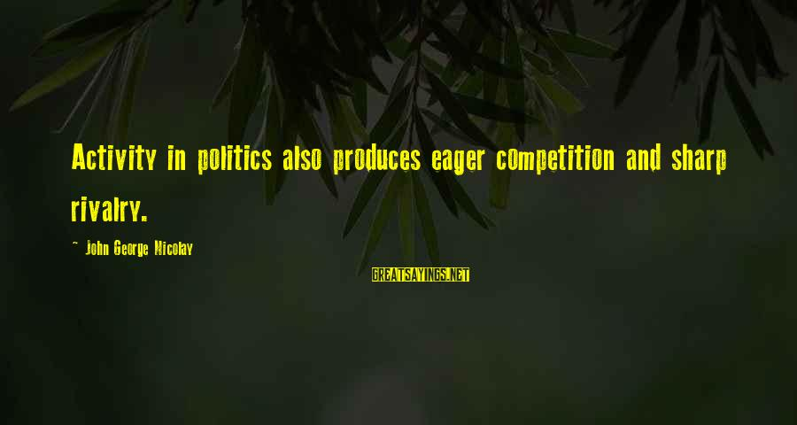 Rivalry Sayings By John George Nicolay: Activity in politics also produces eager competition and sharp rivalry.