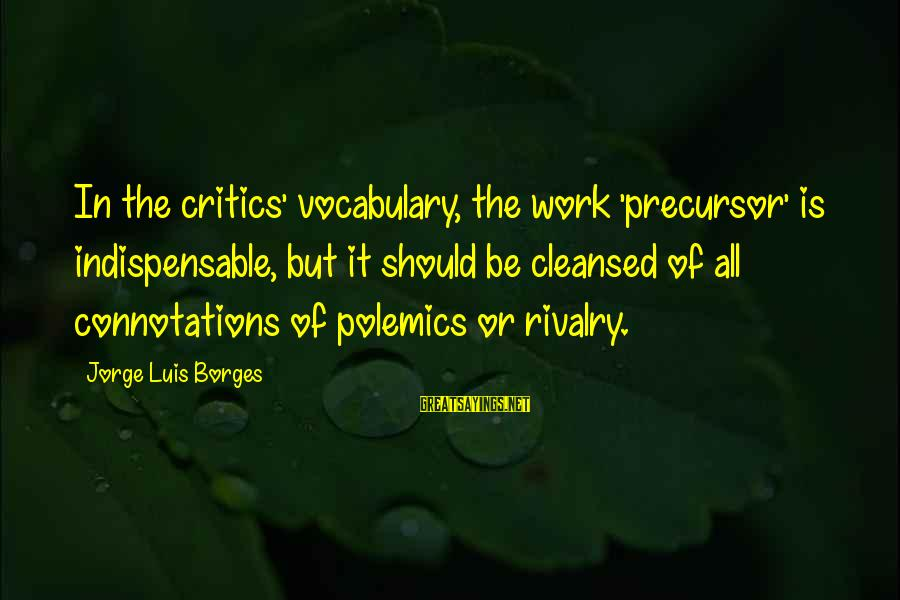 Rivalry Sayings By Jorge Luis Borges: In the critics' vocabulary, the work 'precursor' is indispensable, but it should be cleansed of