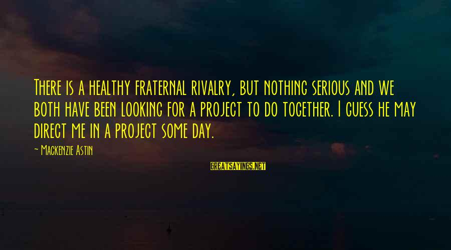 Rivalry Sayings By Mackenzie Astin: There is a healthy fraternal rivalry, but nothing serious and we both have been looking