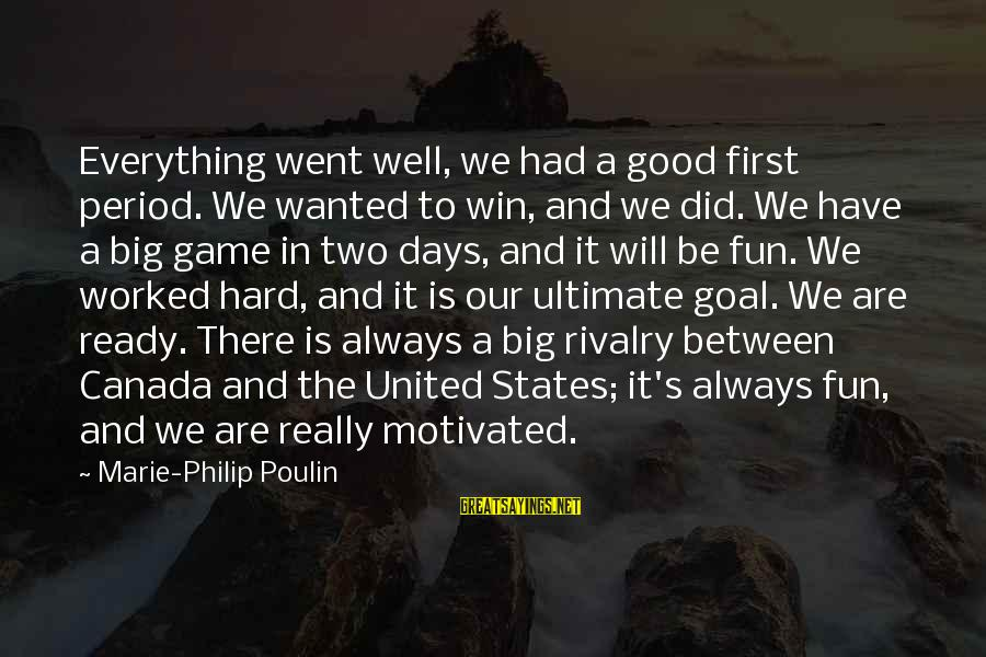 Rivalry Sayings By Marie-Philip Poulin: Everything went well, we had a good first period. We wanted to win, and we