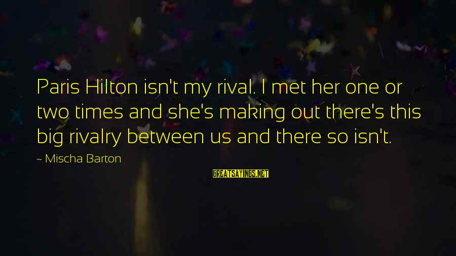Rivalry Sayings By Mischa Barton: Paris Hilton isn't my rival. I met her one or two times and she's making