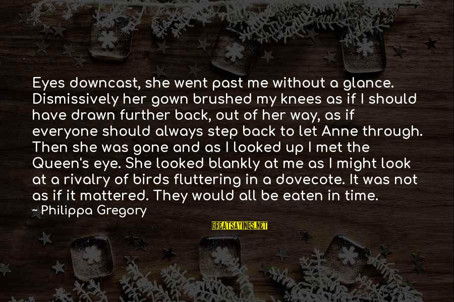 Rivalry Sayings By Philippa Gregory: Eyes downcast, she went past me without a glance. Dismissively her gown brushed my knees