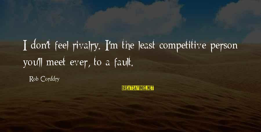 Rivalry Sayings By Rob Corddry: I don't feel rivalry. I'm the least competitive person you'll meet ever, to a fault.
