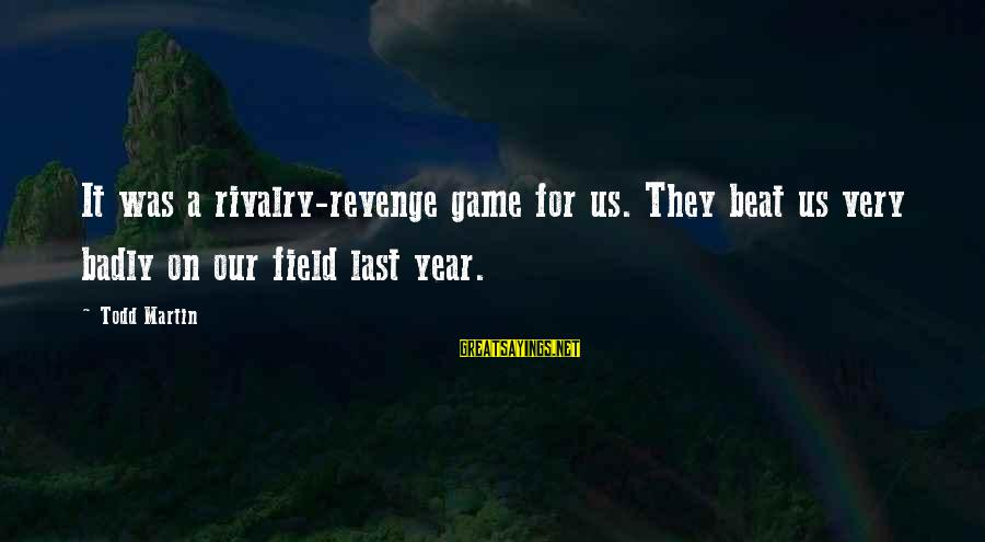 Rivalry Sayings By Todd Martin: It was a rivalry-revenge game for us. They beat us very badly on our field