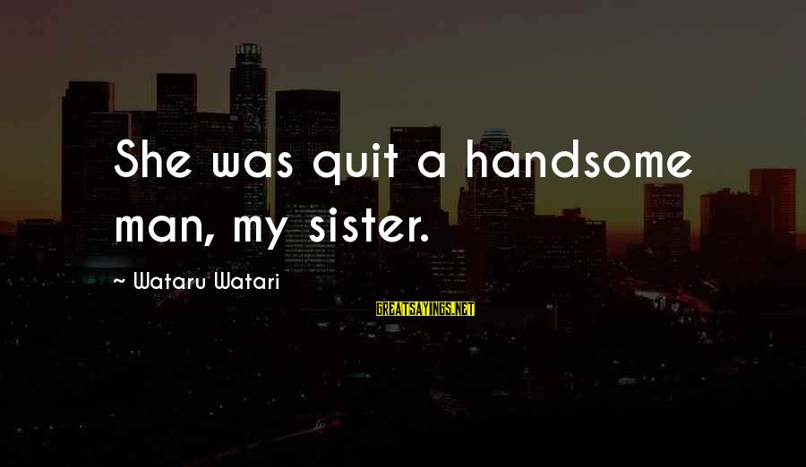 Rivalry Sayings By Wataru Watari: She was quit a handsome man, my sister.