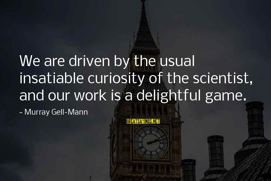 Rj Lupin Sayings By Murray Gell-Mann: We are driven by the usual insatiable curiosity of the scientist, and our work is