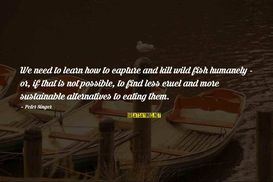 Rj Lupin Sayings By Peter Singer: We need to learn how to capture and kill wild fish humanely - or, if