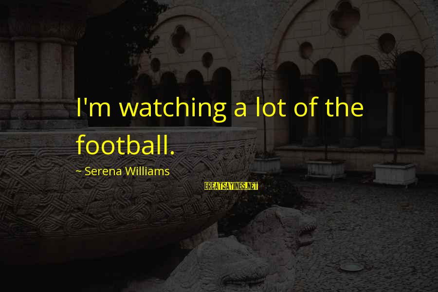 Rj Lupin Sayings By Serena Williams: I'm watching a lot of the football.
