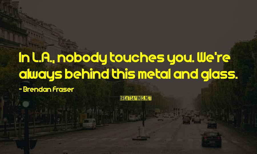 Rm Drake Inspirational Sayings By Brendan Fraser: In L.A., nobody touches you. We're always behind this metal and glass.