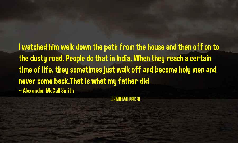 Road And Life Sayings By Alexander McCall Smith: I watched him walk down the path from the house and then off on to