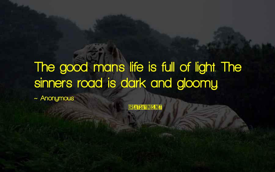 Road And Life Sayings By Anonymous: The good man's life is full of light. The sinner's road is dark and gloomy.