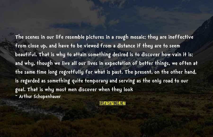 Road And Life Sayings By Arthur Schopenhauer: The scenes in our life resemble pictures in a rough mosaic; they are ineffective from