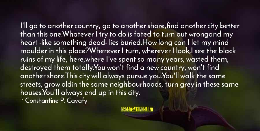 Road And Life Sayings By Constantine P. Cavafy: I'll go to another country, go to another shore,find another city better than this one.Whatever
