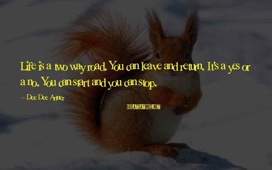 Road And Life Sayings By Dee Dee Artner: Life is a two way road. You can leave and return. It's a yes or