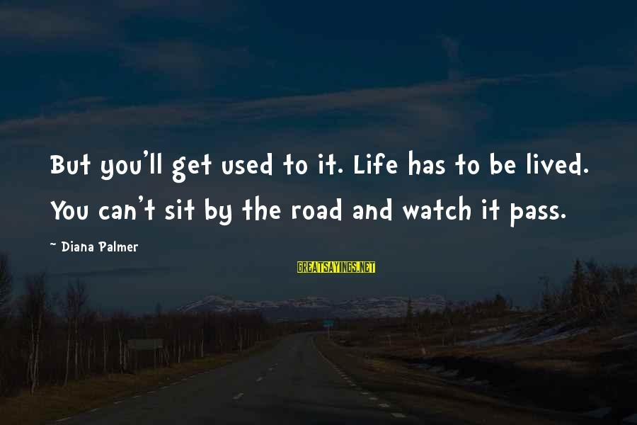 Road And Life Sayings By Diana Palmer: But you'll get used to it. Life has to be lived. You can't sit by