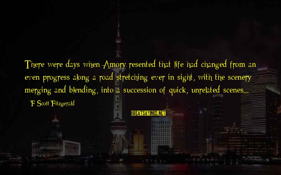Road And Life Sayings By F Scott Fitzgerald: There were days when Amory resented that life had changed from an even progress along