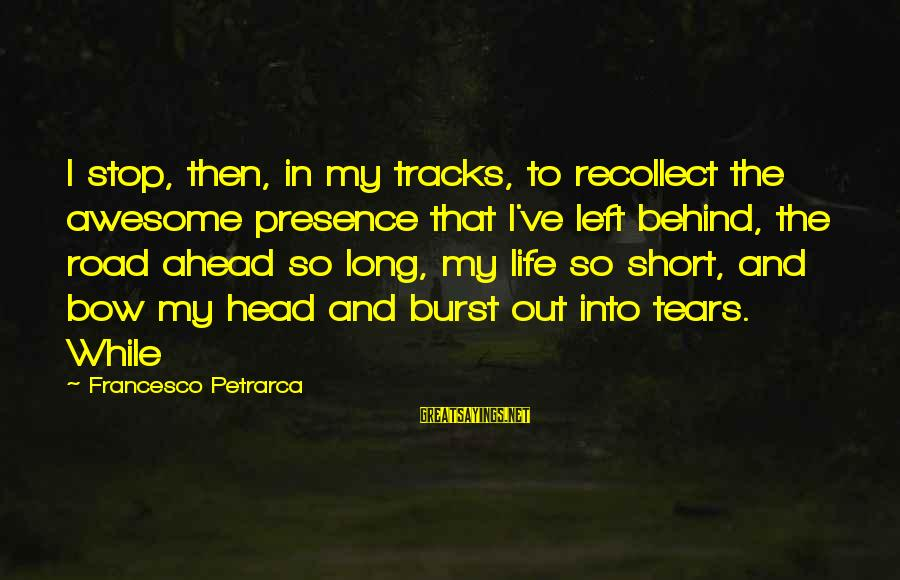 Road And Life Sayings By Francesco Petrarca: I stop, then, in my tracks, to recollect the awesome presence that I've left behind,