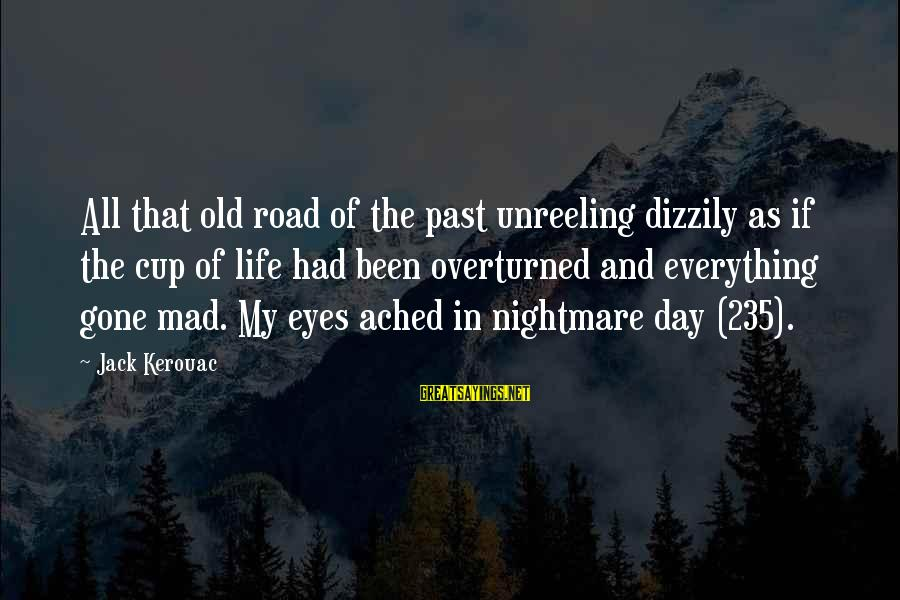 Road And Life Sayings By Jack Kerouac: All that old road of the past unreeling dizzily as if the cup of life