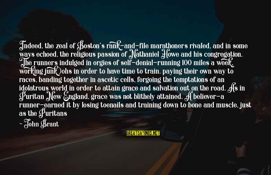 Road And Life Sayings By John Brant: Indeed, the zeal of Boston's rank-and-file marathoners rivaled, and in some ways echoed, the religious